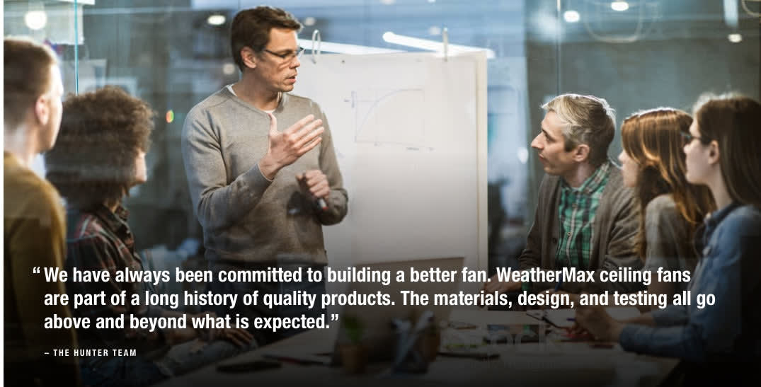 Hunter engineering team   Committed to building a better fan. WeatherMax ceiling fans are part of a long history of quality Hunter products.